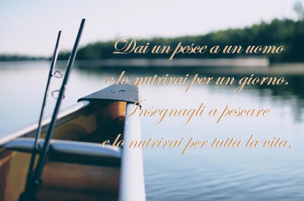 Proverbio cinese Dai un pesce a un uomo e lo nutrirai per un giorno, insegnali a pescare e lo nutrirai per tutta la vita